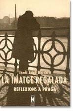 La Imatge Regalada Reflexions a Praga. Jordi Adell